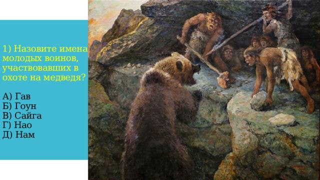 1) Назовите имена молодых воинов, участвовавших в охоте на медведя?   А) Гав  Б) Гоун  В) Сайга  Г) Нао  Д) Нам
