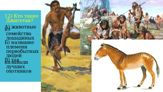 12) Кто такие   Джигетаи?    А) животные из   семейства   лошадиных   Б) название   племени   первобытных   людей   В) так называли   лучших   охотников
