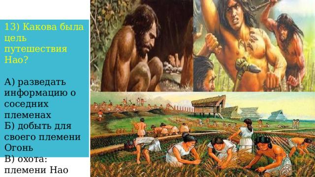 13) Какова была цель путешествия Нао? А) разведать информацию о соседних племенах Б) добыть для своего племени Огонь В) охота: племени Нао грозил голод