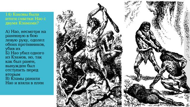 14) Каковы были итоги схватки Нао с двумя Кзамами?   А) Нао, несмотря на раненную в бою левую руку, одолел обоих противников, убив их  Б) Нао убил одного из Кзамов, но, так как был ранен, вынужден был отступить перед вторым  В) Кзамы ранили Нао и взяли в плен