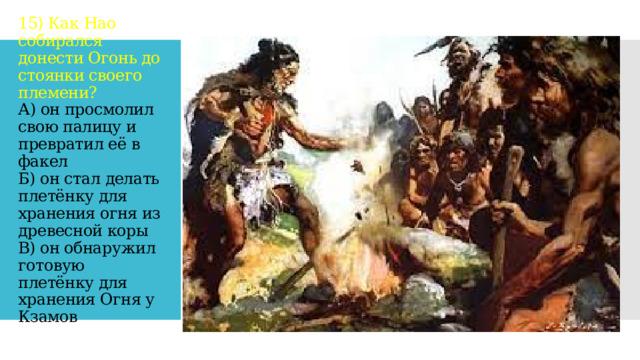 15) Как Нао собирался донести Огонь до стоянки своего племени?  А) он просмолил свою палицу и превратил её в факел  Б) он стал делать плетёнку для хранения огня из древесной коры  В) он обнаружил готовую плетёнку для хранения Огня у Кзамов