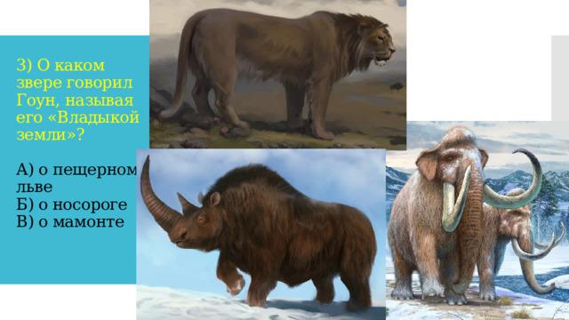3) О каком звере говорил Гоун, называя его «Владыкой земли»?   А) о пещерном льве  Б) о носороге  В) о мамонте
