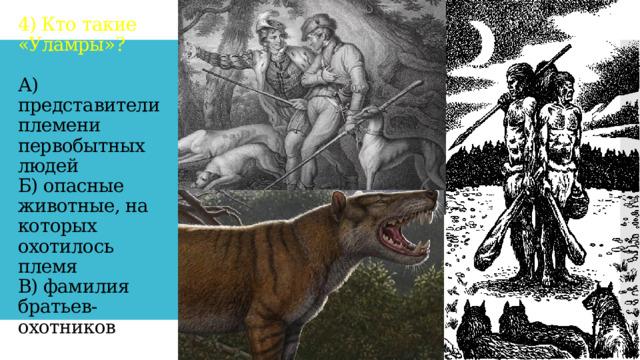4) Кто такие «Уламры»?   А) представители племени первобытных людей  Б) опасные животные, на которых охотилось племя  В) фамилия братьев-охотников