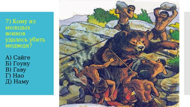 7) Кому из молодых воинов удалось убить медведя?   А) Сайге  Б) Гоуну  В) Гаву  Г) Нао  Д) Наму