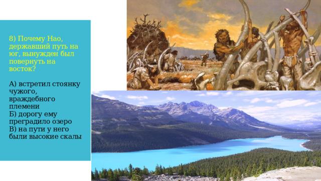 8) Почему Нао, державший путь на юг, вынужден был повернуть на восток?   А) встретил стоянку чужого, враждебного племени  Б) дорогу ему преградило озеро  В) на пути у него были высокие скалы