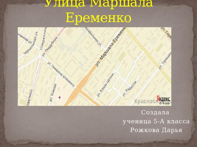 Улица Маршала Еременко Создала ученица 5-А класса Рожкова Дарья