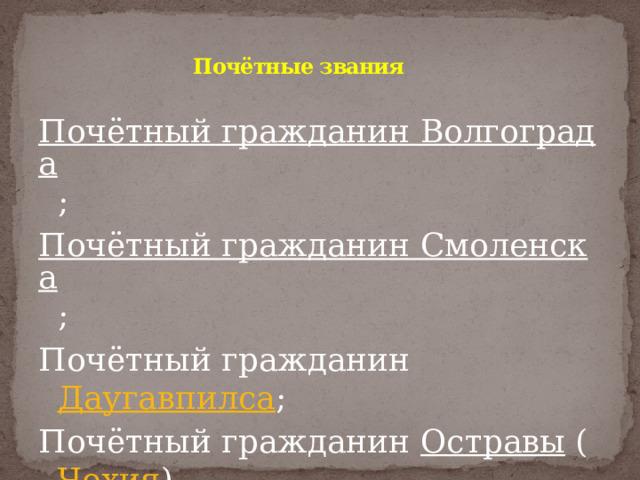 Почётные звания   Почётный гражданин Волгограда ; Почётный гражданин Смоленска ; Почётный гражданин Даугавпилса ; Почётный гражданин Остравы ( Чехия ).