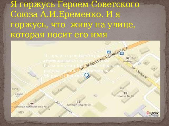 Я горжусь Героем Советского Союза А.И.Еременко. И я горжусь, что живу на улице, которая носит его имя В городе-герое Волгограде именем героя названа одна из самых больших улиц Краснооктябрьского района – улица имени маршала Маршала Еременко