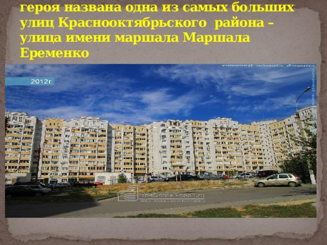 В городе-герое Волгограде именем героя названа одна из самых больших улиц Краснооктябрьского района – улица имени маршала Маршала Еременко