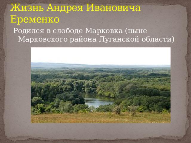 Жизнь Андрея Ивановича Еременко Родился в слободе Марковка (ныне Марковского района Луганской области)