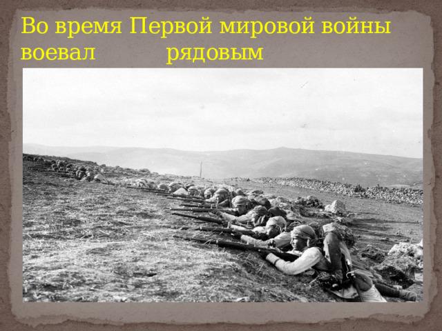 Во время Первой мировой войны воевал рядовым