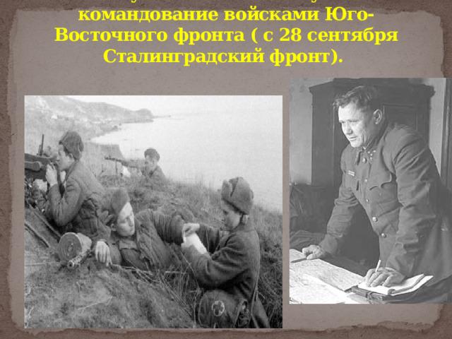 В августе 1942 г. он вступил в командование войсками Юго-Восточного фронта ( с 28 сентября Сталинградский фронт).