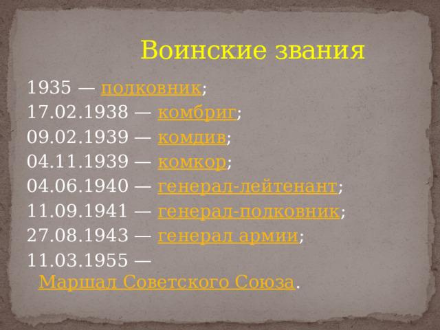 Воинские звания 1935— полковник ; 17.02.1938— комбриг ; 09.02.1939— комдив ; 04.11.1939— комкор ; 04.06.1940— генерал-лейтенант ; 11.09.1941— генерал-полковник ; 27.08.1943— генерал армии ; 11.03.1955— Маршал Советского Союза .