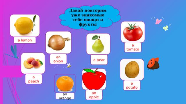 Давай повторим уже знакомые тебе овощи и фрукты a lemon a tomato an onion a pear a peach a potato an apple an orange
