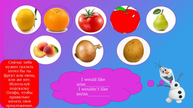 Сейчас тебе нужно сказать хотел бы ты фрукт или овощ, или же нет. Используй подсказку Олафа, чтобы правильно начать свое предложение. I would like a/an____________ I wouldn't like an/an___________