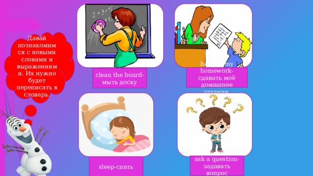 Давай познакомимся с новыми словами и выражениями. Их нужно будет переписать в словарь. hand in my homework-сдавать моё домашнее задание clean the board-мыть доску ask a question-задавать вопрос sleep-спать