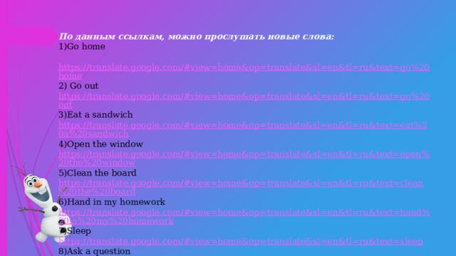 По данным ссылкам, можно прослушать новые слова: 1)Go home  https://translate.google.com/#view=home&op=translate&sl=en&tl=ru&text=go%20home 2) Go out https://translate.google.com/#view=home&op=translate&sl=en&tl=ru&text=go%20out 3)Eat a sandwich https://translate.google.com/#view=home&op=translate&sl=en&tl=ru&text=eat%20a%20sandwich 4)Open the window https://translate.google.com/#view=home&op=translate&sl=en&tl=ru&text=open%20the%20window 5)Clean the board https://translate.google.com/#view=home&op=translate&sl=en&tl=ru&text=clean%20the%20board 6)Hand in my homework https://translate.google.com/#view=home&op=translate&sl=en&tl=ru&text=hand%20in%20my%20homework 7)Sleep https://translate.google.com/#view=home&op=translate&sl=en&tl=ru&text=sleep 8)Ask a question https://translate.google.com/#view=home&op=translate&sl=en&tl=ru&text=ask%20a%20question