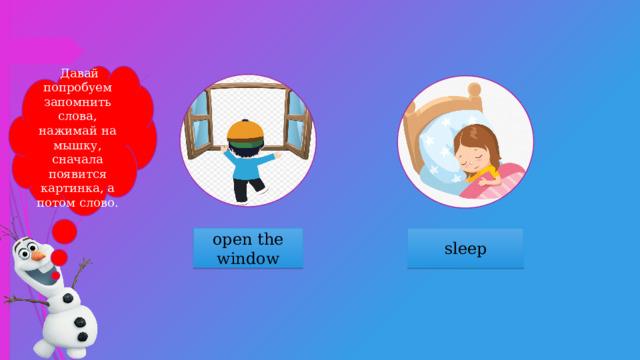 Давай попробуем запомнить слова, нажимай на мышку, сначала появится картинка, а потом слово. open the window sleep