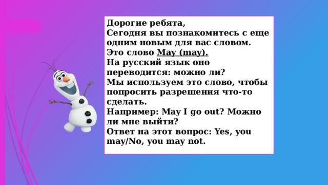 Дорогие ребята, Сегодня вы познакомитесь с еще одним новым для вас словом. Это слово May (may). На русский язык оно переводится: можно ли? Мы используем это слово, чтобы попросить разрешения что-то сделать. Например: May I go out? Можно ли мне выйти? Ответ на этот вопрос: Yes, you may/No, you may not.