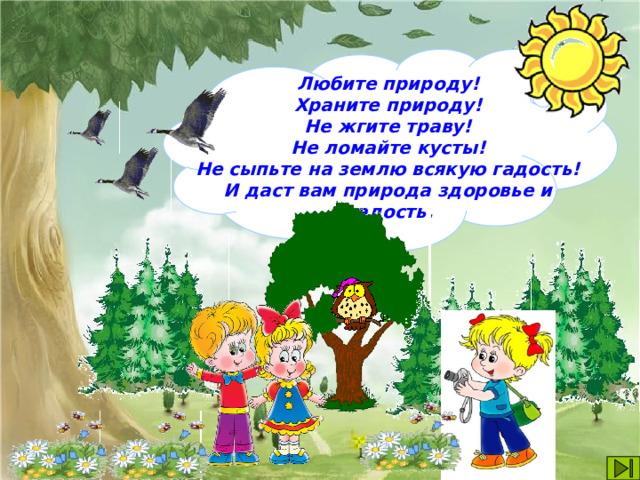 Любите природу! Храните природу! Не жгите траву! Не ломайте кусты! Не сыпьте на землю всякую гадость! И даст вам природа здоровье и радость.