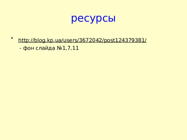 ресурсы http://blog.kp.ua/users/3672042/post124379381/   - фон слайда №1,7,11