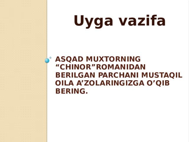 """Uyga vazifa     AsQAd muxtorning """"Chinor""""romanidan berilgan parchani mustaqil oila a'zolaringizga o'qib bering."""