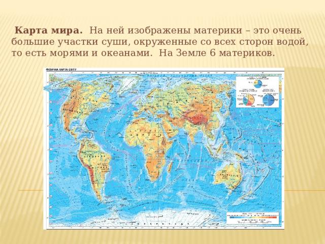 Карта мира. На ней изображены материки – это очень большие участки суши, окруженные со всех сторон водой, то есть морями и океанами. На Земле 6 материков.