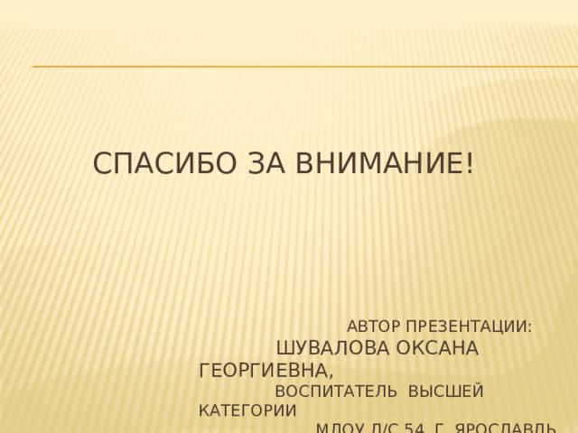 Спасибо за внимание!  Автор презентации:   Шувалова Оксана Георгиевна,  воспитатель высшей категории  МДОУ Д/С 54, г. Ярославль