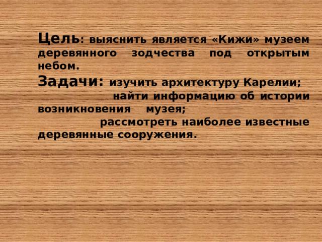 Цель : выяснить является «Кижи» музеем деревянного зодчества под открытым небом. Задачи : изучить архитектуру Карелии;  найти информацию об истории возникновения музея;  рассмотреть наиболее известные деревянные сооружения.