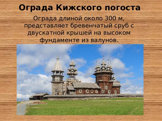 Ограда Кижского погоста   Ограда длиной около 300м, представляет бревенчатый сруб с двускатной крышей на высоком фундаменте из валунов.