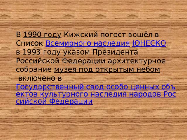 В 1990 году Кижский погост вошёл в Список Всемирного наследия  ЮНЕСКО , в 1993 году указом Президента Российской Федерации архитектурное собрание музея под открытым небом включено в Государственный свод особо ценных объектов культурного наследия народов Российской Федерации .