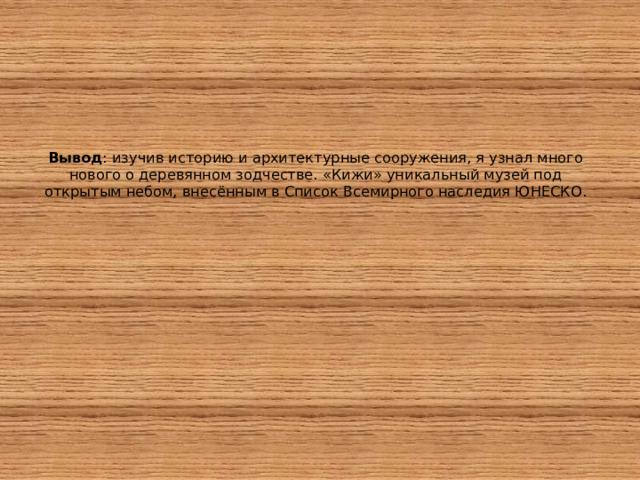 Вывод : изучив историю и архитектурные сооружения, я узнал много нового о деревянном зодчестве. «Кижи» уникальный музей под открытым небом, внесённым в Список Всемирного наследия ЮНЕСКО.