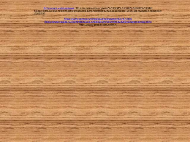 Источники информации    https://ru.wikipedia.org/wiki/%D0%9A%D0%B8%D0%B6%D0%B8  https://kizhi.karelia.ru/architecture/kizhskoe-ozherele/chasovnya-bogoroditsyi-vseh-skorbyaschih-radostej-v-d-eglovo  https://kizhi.karelia.ru/info/about/newspaper/33/747.html  https://www.vipgeo.ru/countries/russia_showpl/kizhi/vosmikrilayavetryanayamelnitsa.html  https://www.google.com/search?
