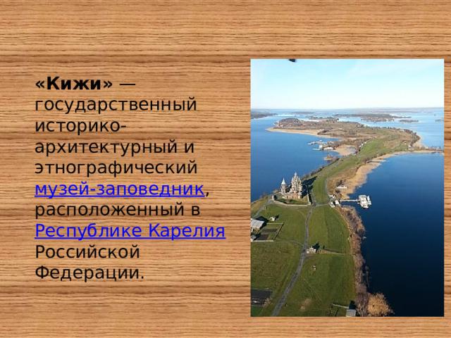 «Кижи» — государственный историко-архитектурный и этнографический музей-заповедник , расположенный в Республике Карелия  Российской Федерации.