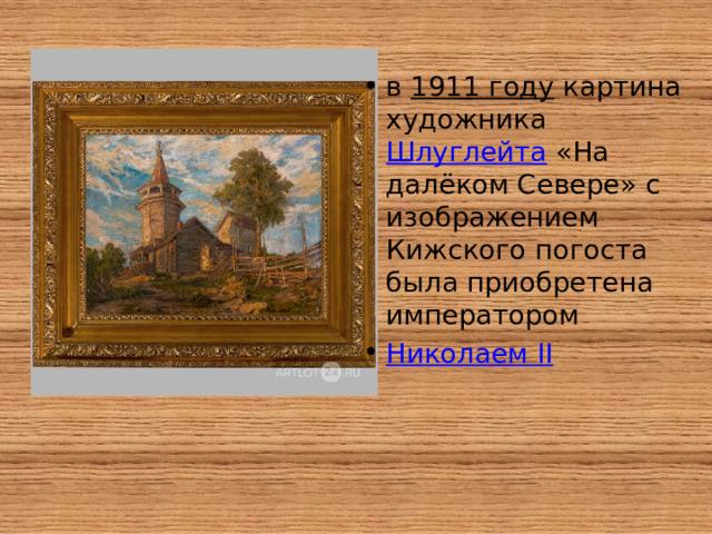 в 1911 году картина художника Шлуглейта «На далёком Севере» с изображением Кижского погоста была приобретена императором Николаем II