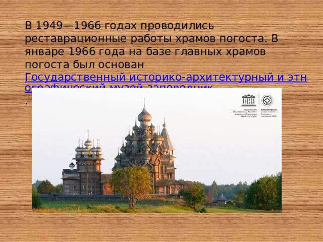В 1949—1966 годах проводились реставрационные работы храмов погоста. В январе 1966 года на базе главных храмов погоста был основан Государственный историко-архитектурный и этнографический музей-заповедник .
