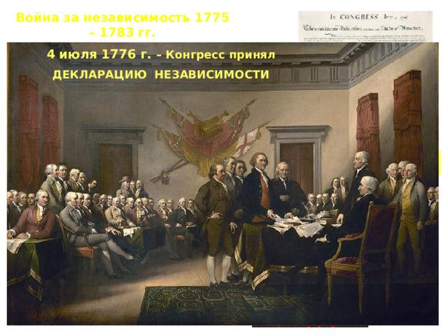 Война за независимость 1775 – 1783 гг. 4 июля 1776 г. – Конгресс принял ДЕКЛАРАЦИЮ НЕЗАВИСИМОСТИ Провозглашалось:   создание независимого  государства – США;   принцип народного верховенства  и естественного равенства людей;   принцип народного суверенитета  (власть исходит от народа);   равенство людей;   неотчуждаемость прав человека  на жизнь, свободу, стремление к  счастью. Декларация независимости Томас Джефферсон
