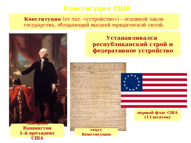 Конституция США 1787 г. Конституция  (от лат. «устройство») – основной закон государства, обладающий высшей юридической силой. Устанавливался республиканский строй и федеративное устройство первый флаг США (13 штатов) Джордж Вашингтон 1-й президент США текст Конституции