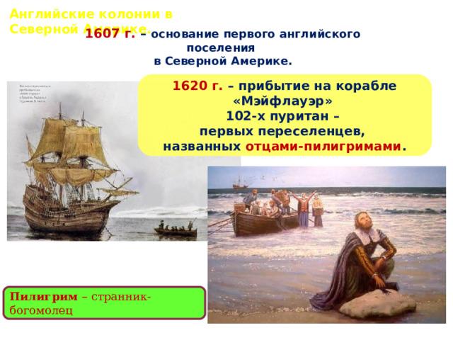 Английские колонии в Северной Америке. 1607 г. – основание первого английского поселения в Северной Америке. 1620 г. – прибытие на корабле «Мэйфлауэр» 102-х пуритан – первых переселенцев, названных отцами-пилигримами . Пилигрим – странник-богомолец