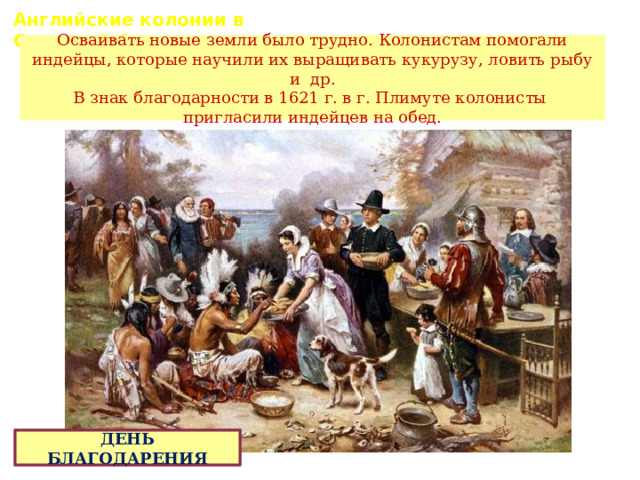 Английские колонии в Северной Америке. Осваивать новые земли было трудно. Колонистам помогали индейцы, которые научили их выращивать кукурузу, ловить рыбу и др. В знак благодарности в 1621 г. в г. Плимуте колонисты пригласили индейцев на обед. ДЕНЬ БЛАГОДАРЕНИЯ