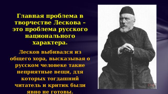 Главная проблема в творчестве Лескова – это проблема русского национального характера. Лесков выбивался из общего хора, высказывая о русском человеке такие неприятные вещи, для которых тогдашний читатель и критик были явно не готовы.