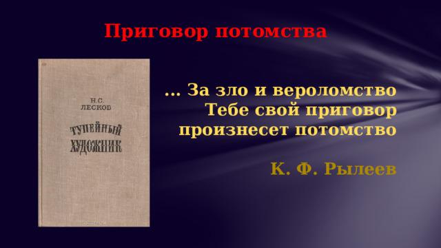 Приговор потомства ... За зло и вероломство  Тебе свой приговор произнесет потомство   К. Ф. Рылеев