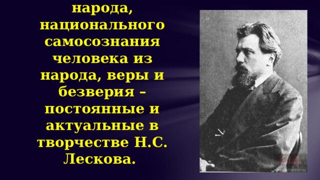 Проблемы национального сознания русского народа, национального самосознания человека из народа, веры и безверия – постоянные и актуальные в творчестве Н.С. Лескова.
