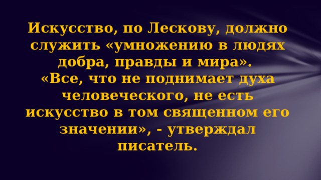 Искусство, по Лескову, должно служить «умножению в людях добра, правды и мира».  «Все, что не поднимает духа человеческого, не есть искусство в том священном его значении», - утверждал писатель.