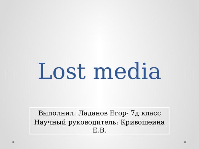 Lost media Выполнил: Ладанов Егор- 7д класс Научный руководитель: Кривошеина Е.В.