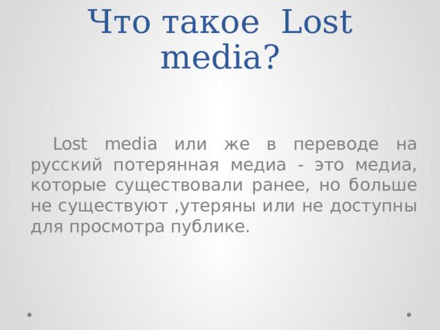 Что такое Lost media?  Lost media или же в переводе на русский потерянная медиа - это медиа, которые существовали ранее, но больше не существуют ,утеряны или не доступны для просмотра публике.