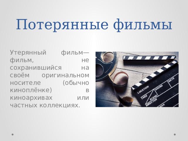 Потерянные фильмы Утерянный фильм— фильм, не сохранившийся на своём оригинальном носителе (обычно киноплёнке) в киноархивах или частных коллекциях.