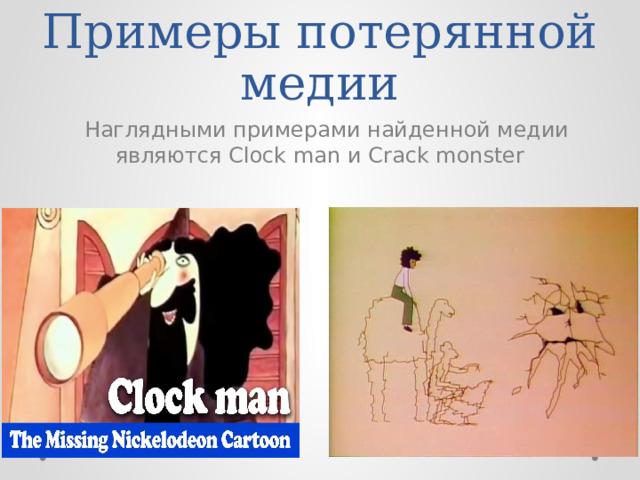 Примеры потерянной медии  Наглядными примерами найденной медии являются Clock man и Crack monster