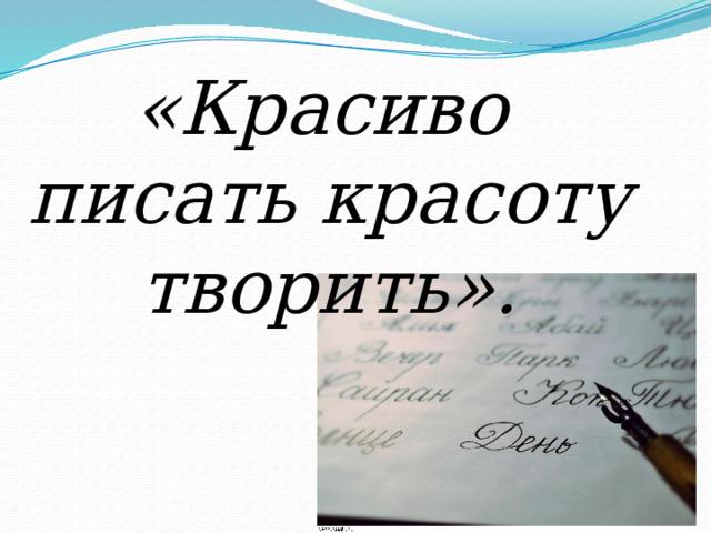 «Красиво писать красоту творить».