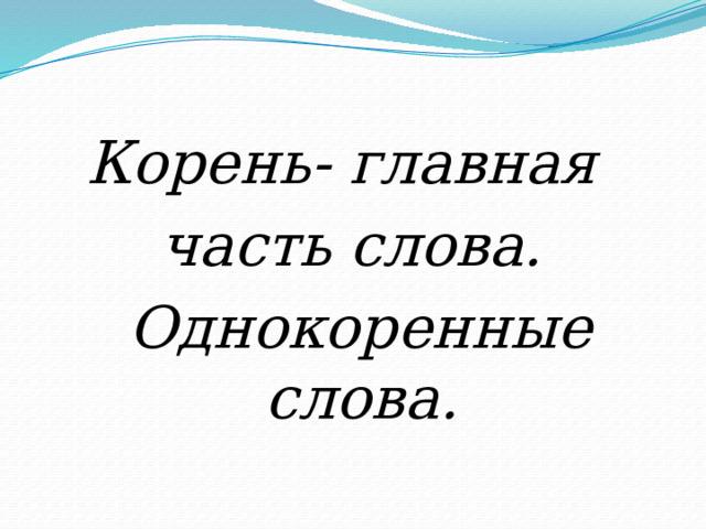Корень- главная часть слова.  Однокоренные слова.